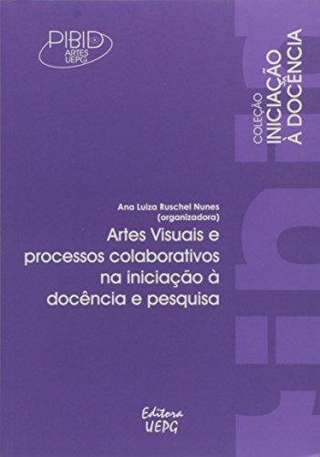 ARTES VISUAIS E PROCESSOS COLABORATIVOS NA INICIAÇÃO À DOCÊNCIA E PESQUISA, livro de Ana Luiza Ruschel Nunes (Org.)