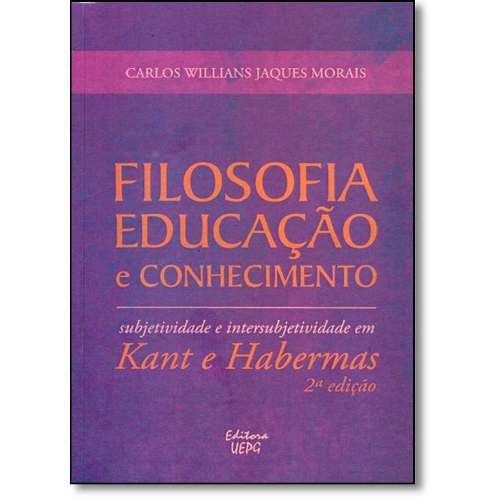 Filosofia, educação e conhecimento: subjetividade e intersubjetividade em Kant e Habermas - 2ª Edição, livro de Carlos Willians Jaques Morais
