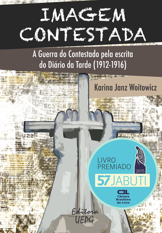 Imagem Contestada: A Guerra do Contestado Pela Escrita do Diário da Tarde ( 1912-1916 ), livro de Karina Janz Woitowicz