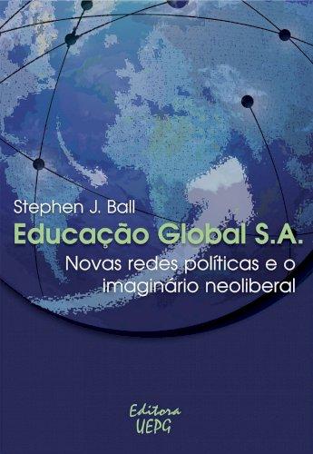 EDUCAÇÃO GLOBAL S.A.: novas redes políticas e o imaginário neoliberal, livro de Stephen J. Ball