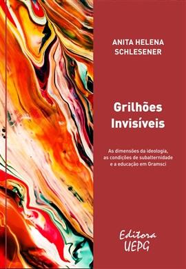 Grilhões invisíveis. As dimensões da ideologia, as condições de subalternidade e a educação em Gramsci, livro de Anita Helena Schlesener