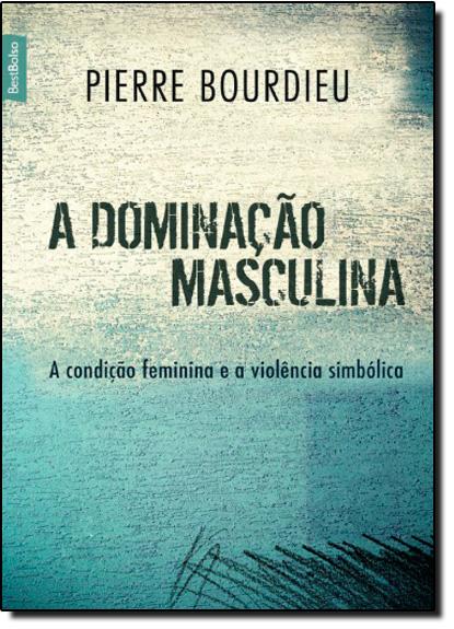 Dominação Masculina, A: A Condição Feminina e a Violência Simbólica, livro de Pierre Bourdieu