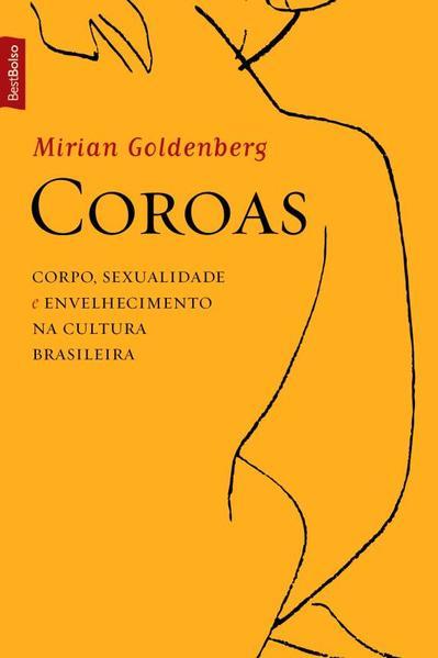 Coroas: Corpo, Sexualidade e Envelhecimento na Cultura Brasileira - Edição de Bolso, livro de Mirian Goldenberg