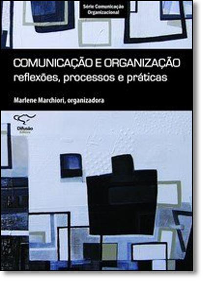 Comunicação e Organização: Reflexões, Processos e Práticas - Série Comunicação Organizacional, livro de Marlene Marchiori
