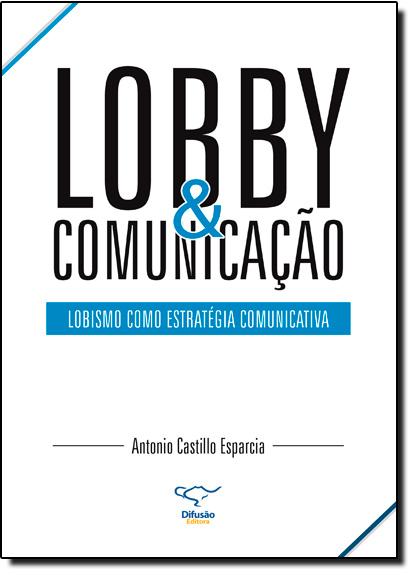 Lobby e Comunicação: Lobismo Como Estratégia Comunicativa, livro de Antonio Castillo Esparcia
