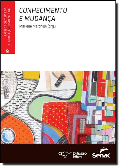 Conhecimento e Mudança - Vol.9 - Coleção Faces da Cultura e da Comunicação Organizacional, livro de Marlene Marchiori