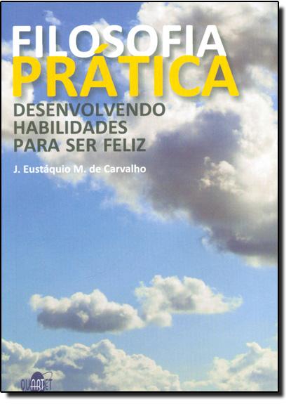 Filosofia Prática: Desenvolvendo Habilidades Para Ser Feliz, livro de J Eustaquio M De Carvalho