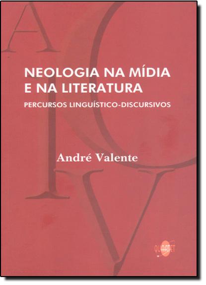 Neologia na Mídia e na Literatura : Percursos Linguístico-discursivo, livro de André Valente