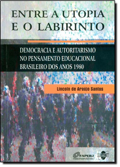 Entre a Utopia e o Labirinto: Democracia e Autoritarismo no Pensamento Educacional Brasileiro dos Anos 1980, livro de Lincoln de Araújo Santos