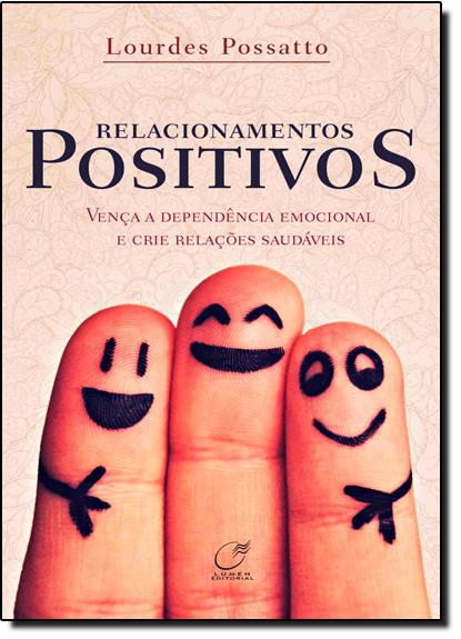 Relacionamentos Positivos: Vença a Dependência Emocional e Crie Relações Saudáveis, livro de Lourdes Possatto
