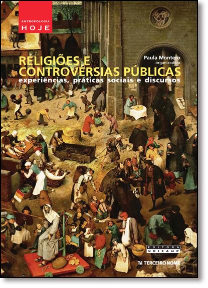 Religiões e Controvérsias Públicas: Experiências, Práticas Sociais e Discursos, livro de Paula Montero