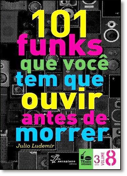 101 Funks Que Você Tem Que Ouvir Antes de Morrer, livro de Julio Ludemir