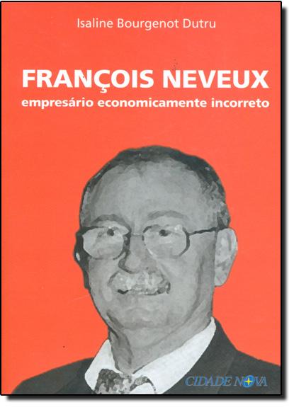 Francois Neveux - Empresario Economicamente Incorreto, livro de Isaline Bougenot Dutru