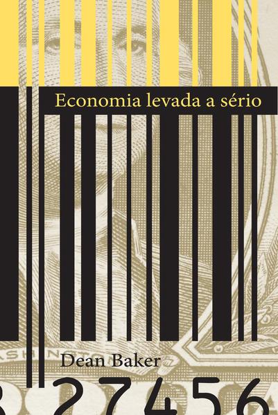 ECONOMIA LEVADA A SERIO, livro de BAKER, DEAN