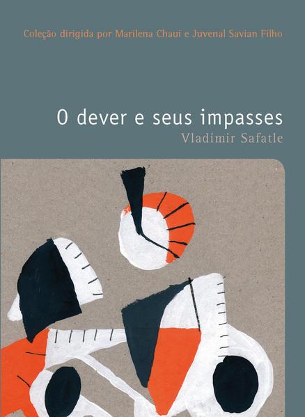 DEVER E SEUS IMPASSES, O VOL. 24 - COLEÇAO FILOSOFIAS - O PRAZER DO PENSAR, livro de SAFATLE, VLADIMIR