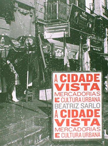 A CIDADE VISTA - MERCADORIAS E CULTURA URBANA, livro de BEATRIZ SARLO