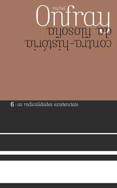 Contra-História da Filosofia. As Radicalidades Existenciais - Volume 6, livro de Michel Onfray