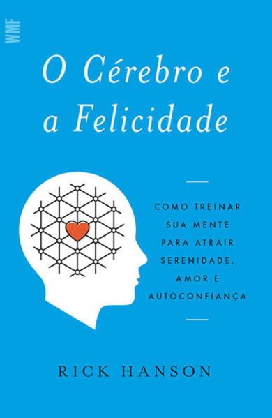 O cérebro e a felicidade - Como treinar sua mente para atrair serenidade, amor e autoconfiança, livro de Rick Hanson