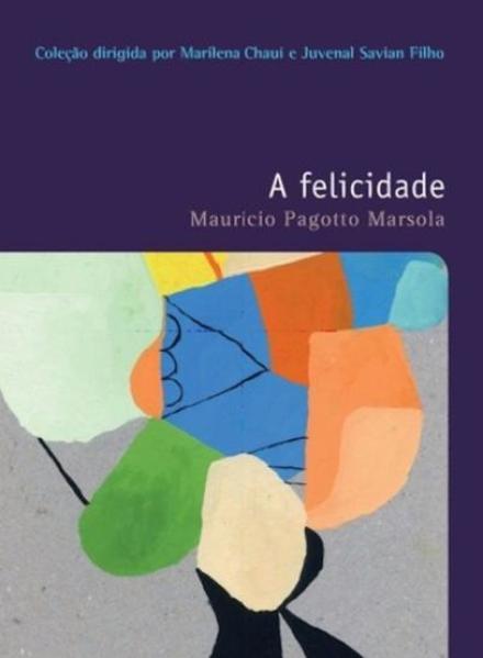 A felicidade – Vol. 36 - Coleção Filosofias - O prazer do pensar, livro de Mauricio Pagotto Marsola