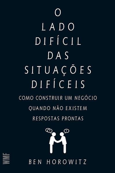 Lado Difícil das Situações Difíceis, O: Como Construir Um Negócio, Quando Não Existem Respostas Pron, livro de Ben Horowitz