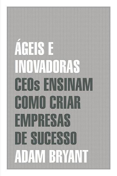 Ágeis e Inovadoras: Ceos Ensinam Como Criar Empresas de Sucesso, livro de Adam Bryant