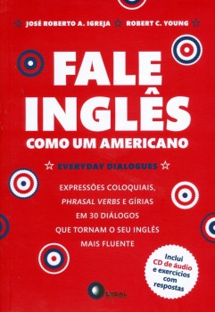 Fale inglês como um americano - Everyday dialogues - Expressões coloquiais, phrasal verbs e gírias, em 30 diálogos que tornam o seu inglês mais fluente, livro de José Roberto A. Igreja, Robert C. Young