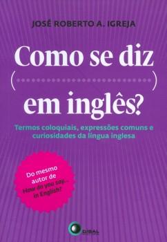 Como se diz... em inglês? - Termos coloquiais, expressões comuns e curiosidades da língua inglesa, livro de José Roberto A. Igreja