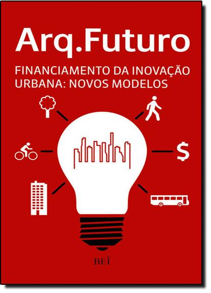 Financiamento da Inovação: Novos Modelos - Coleção Arq. Futuro, livro de Equipe Editora Bei