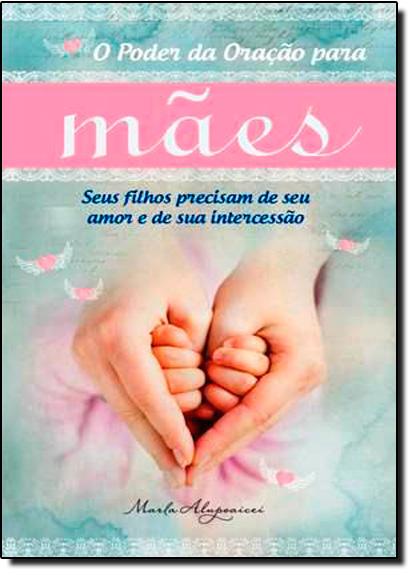 Poder da Oração Para Mães, O, livro de Marla Alupoaicei