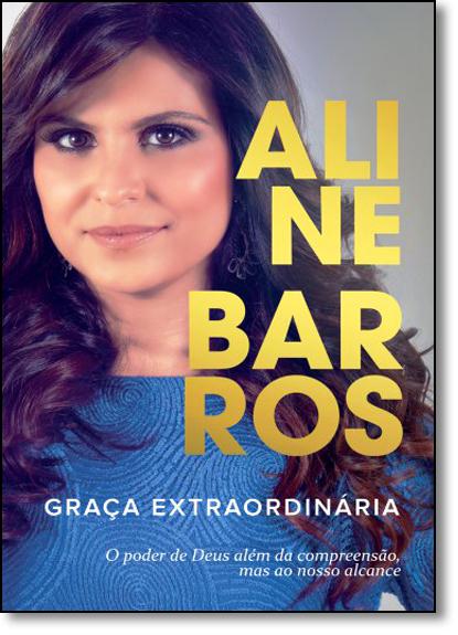 Graça Extraordinária: O Poder de Deus Além da Compreensão Mas ao Nosso Alcance, livro de Aline Barros
