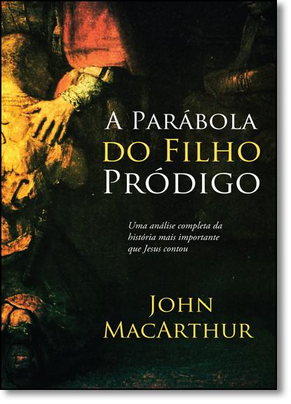 Parábola do Filho Pródigo, A: Uma Analise Completa da História Mais Importante Que Jesus Contou, livro de John MacArthur