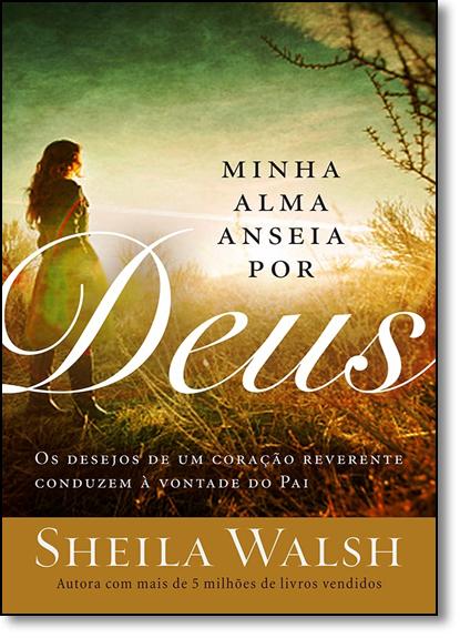 Minha Alma Anseia por Deus: Os Desejos de uma Coração Reverente Conduzem Á Vontade do Pai, livro de Sheila Walsh