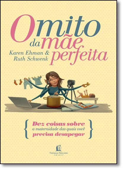 Mito da Mãe Perfeita, O: Dez Coisas Sobre a Maternidade das Quais Você Precisa Desapegar, livro de Karen Ehman