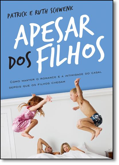 Apesar dos Filhos: Como Manter o Romance e a Intimidade do Casal Depois que os Filhos Chegam, livro de Ruth Schwenk