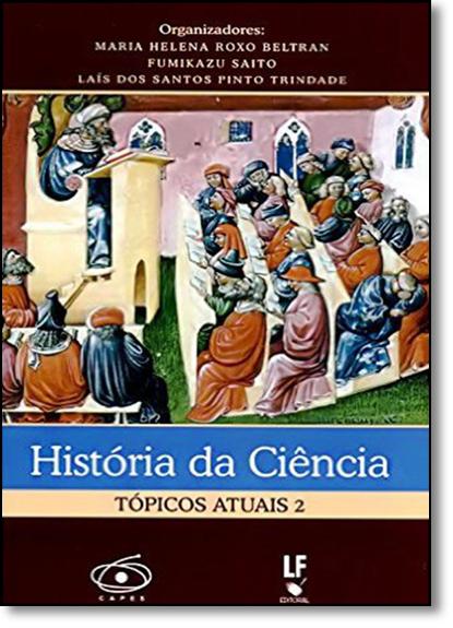 Historia da Ciência: Topicos Autais - Vol.2, livro de Maria Helena Roxo Beltran