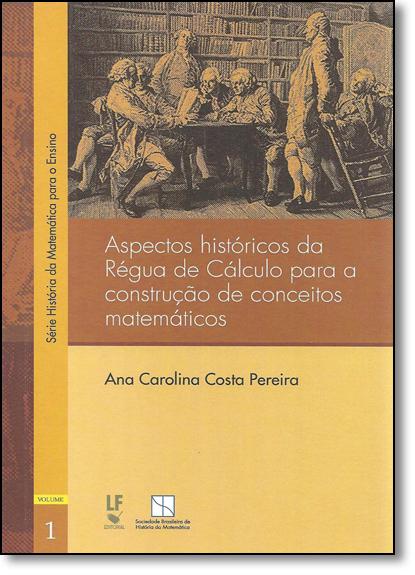 Aspectos Históricos Da Régua De Cálculo Para Construção De Conceitos Matemáticos, livro de Ana Carolina Costa Pereira