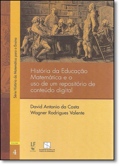 História da Educação Matemática e o Uso de Um Repositório de Conteúdo Digital - Volume 4, livro de David Antonio da Costa