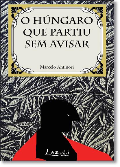 Hungaro Que Partiu Sem Avisar, O, livro de Marcelo Antinori