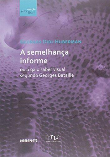 A Semelhança Informe ou o Gaio Saber Visual Segundo Georges Bataille - Coleção Arte Físsil, livro de Georges Didi-Huberman