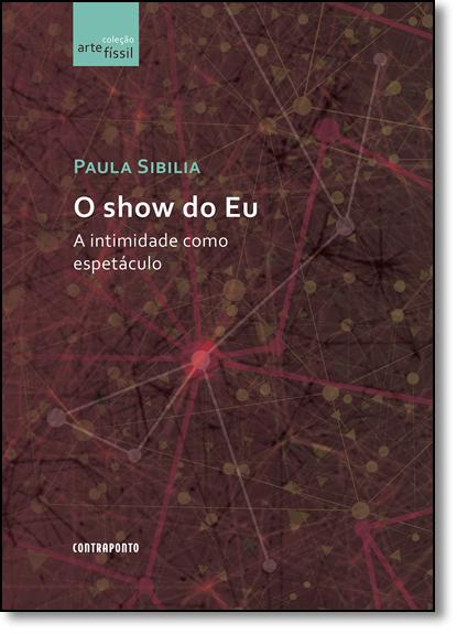 Show do Eu, O: A Intimidade Como Espetáculo - Coleção Artefíssil, livro de Paula Sibilia