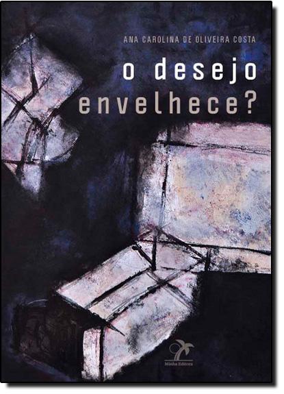 Desejo Envelhece? O, livro de Ana Caroline de Oliveira