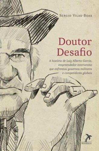 Doutor Desafio-A história de Luiz Alberto Garcia, empreendedor interiorano que enfrentou governos militares e competidores globais, livro de Vilas-Boas, Sergio