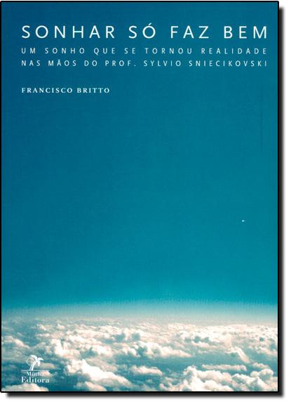 Sonhar Só Faz Bem: Um Sonho que se Tornou Realidade nas Mãos do Prof. Sylvio Sniecikovski, livro de Francisco Britto
