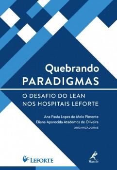 Quebrando Paradigmas - O Desafio do Lean nos Hospitais Leforte, livro de Eliana Aparecida Atademos de Oliveira, Ana Paula Lopes de Melo Pimenta