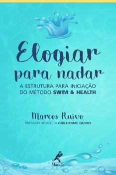 Elogiar para Nadar - ESTRUTURA PARA INICIAÇÃO DO MÉTODO SWIM & HEALTH, livro de Marcos Ruivo