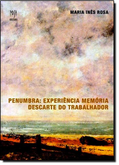 Penumbra: Experiência Memória - Descarte do Trabalhador, livro de Maria Inês Rosa
