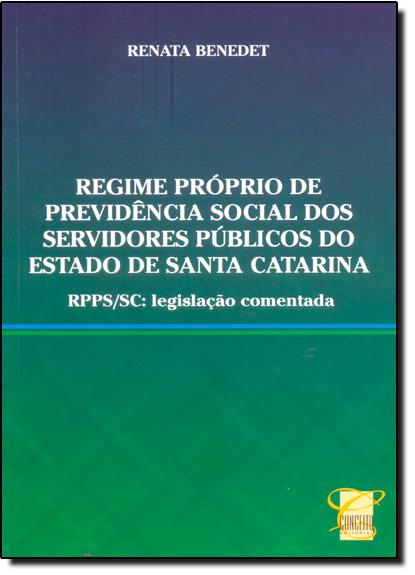 Regime Próprio de Previdência Social dos Servidores Públicos do Estado de Santa Catarina - Rpps-sc - Legislação Comentad, livro de Renata Benedet