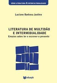 Literatura de multidão e intermidialidade - Ensaios sobre ler e escrever o presente, livro de Luciano Barbosa Justino