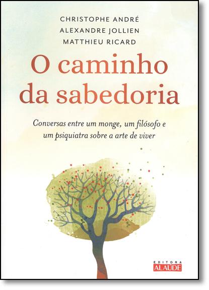 Caminho da Sabedoria, O: Conversas Entre um Monge, um Filósofo e um Psiquiatra Sobre a Arte de Viver, livro de Christophe André