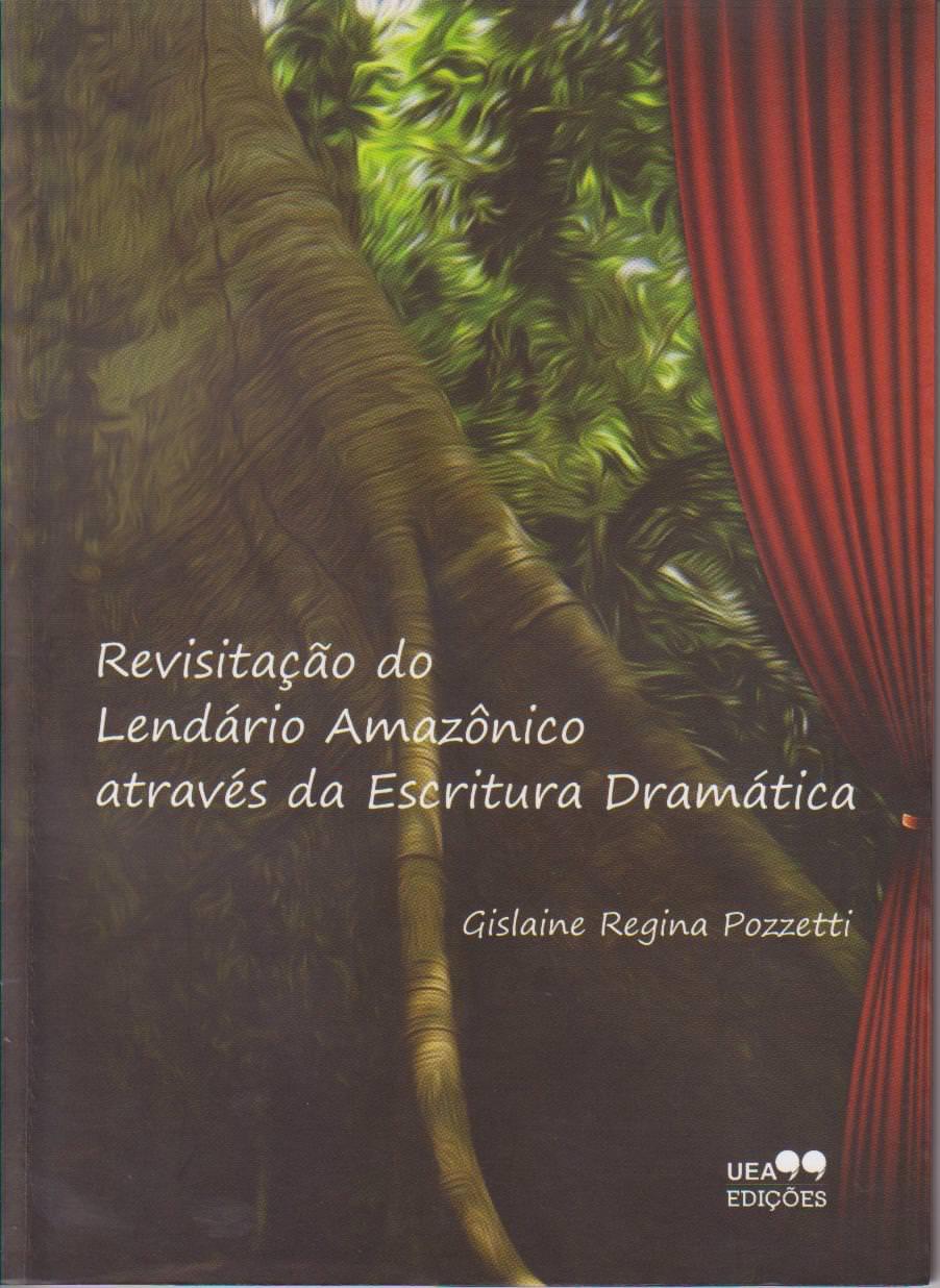 REVISITAÇÃO DO LENDÁRIO AMAZÔNICO ATRAVÉS DA ESCRITURA DRAMÁTICA, livro de Gislaine Pozzetti